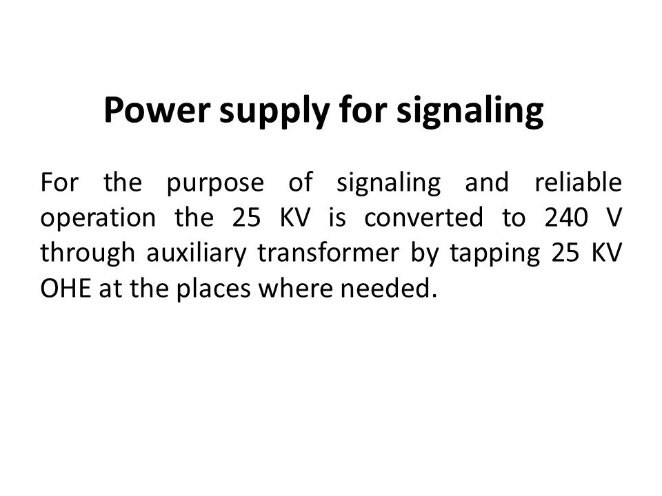 Power supply for signaling For the purpose of signaling and reliable operation the 25 KV is converted to 240 V through auxiliary transformer by tapping 25 KV OHE at the places where needed.