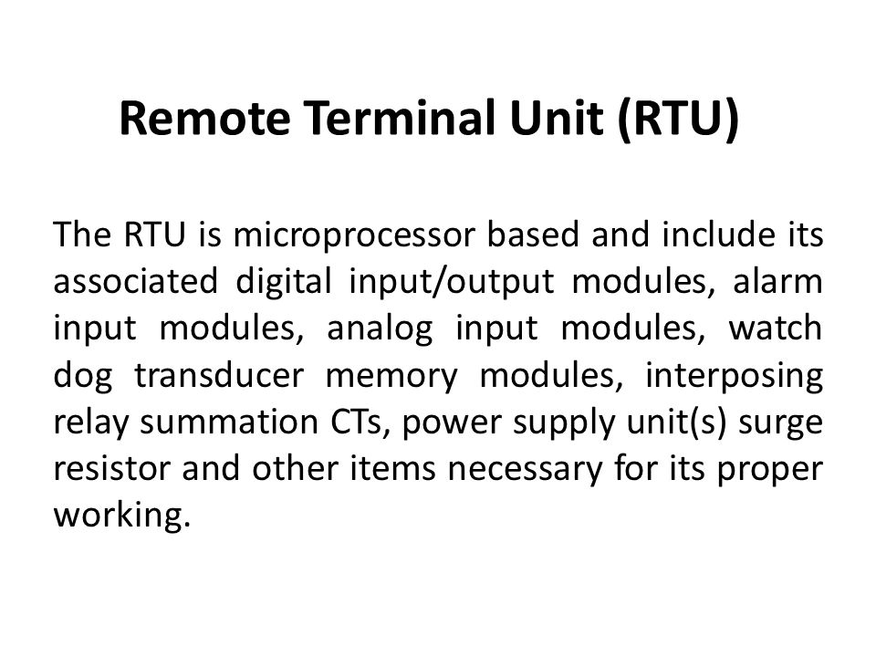 Remote Terminal Unit (RTU) The RTU is microprocessor based and include its associated digital input/output modules, alarm input modules, analog input modules, watch dog transducer memory modules, interposing relay summation CTs, power supply unit(s) surge resistor and other items necessary for its proper working.