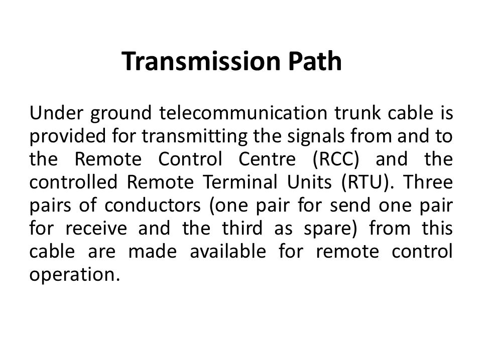 Transmission Path Under ground telecommunication trunk cable is provided for transmitting the signals from and to the Remote Control Centre (RCC) and the controlled Remote Terminal Units (RTU).