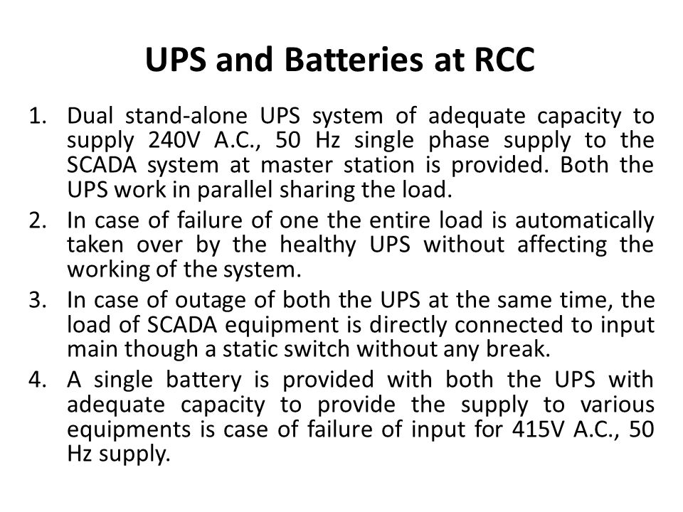 UPS and Batteries at RCC 1.Dual stand-alone UPS system of adequate capacity to supply 240V A.C., 50 Hz single phase supply to the SCADA system at master station is provided.