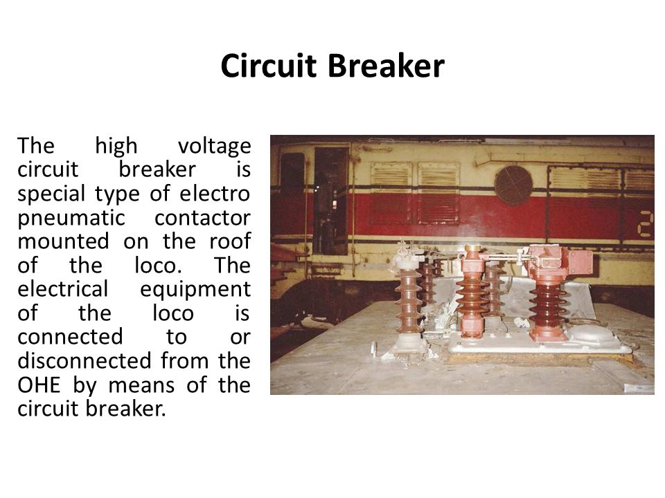 Circuit Breaker The high voltage circuit breaker is special type of electro pneumatic contactor mounted on the roof of the loco.