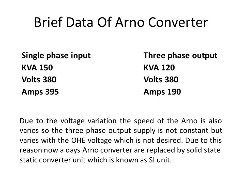 Brief Data Of Arno Converter Single phase inputThree phase output KVA 150KVA 120 Volts 380Volts 380 Amps 395Amps 190 Due to the voltage variation the speed of the Arno is also varies so the three phase output supply is not constant but varies with the OHE voltage which is not desired.