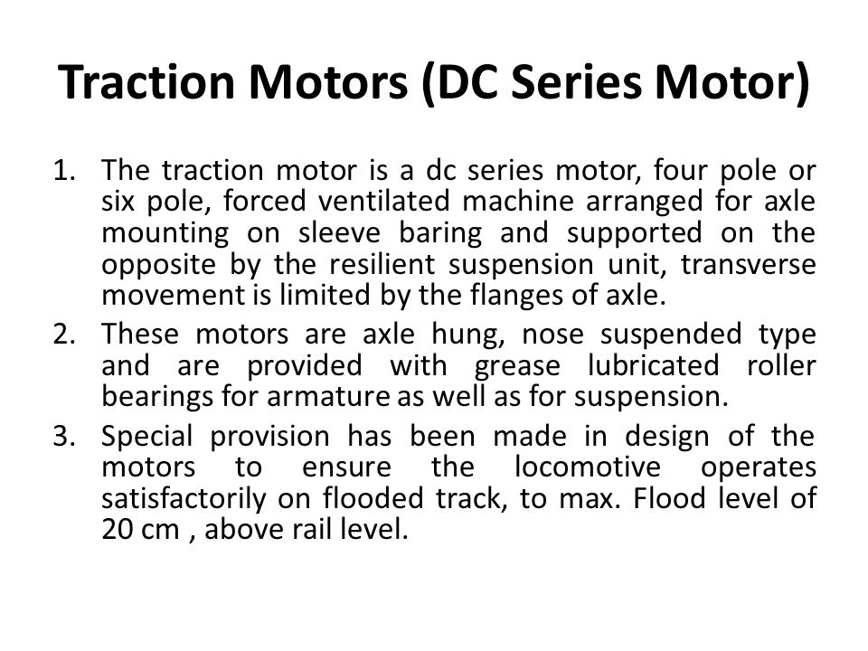 Traction Motors (DC Series Motor) 1.The traction motor is a dc series motor, four pole or six pole, forced ventilated machine arranged for axle mounting on sleeve baring and supported on the opposite by the resilient suspension unit, transverse movement is limited by the flanges of axle.