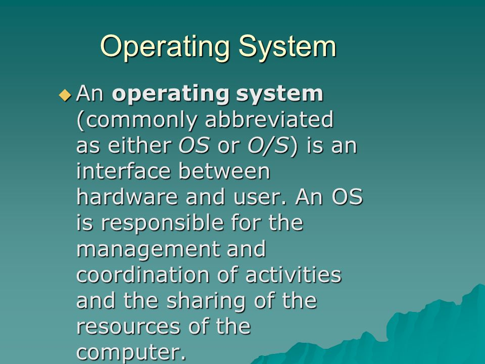 Operating System  An operating system (commonly abbreviated as either OS or O/S) is an interface between hardware and user.