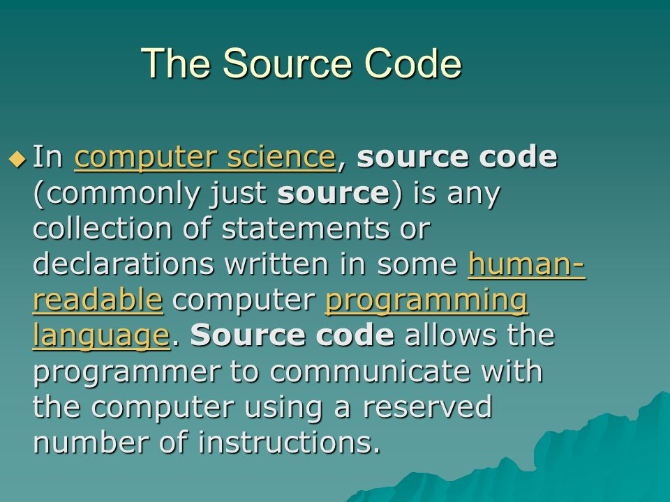 The Source Code  In computer science, source code (commonly just source) is any collection of statements or declarations written in some human- readable computer programming language.