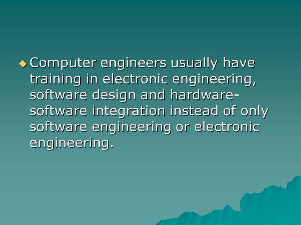 Computer engineers usually have training in electronic engineering, software design and hardware- software integration instead of only software engineering or electronic engineering.