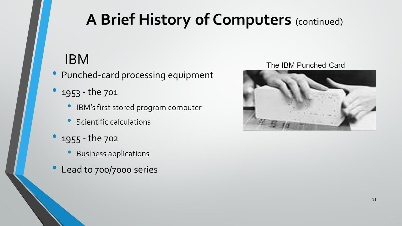 IBM Punched-card processing equipment 1953 - the 701 IBM's first stored program computer Scientific calculations 1955 - the 702 Business applications Lead to 700/7000 series A Brief History of Computers (continued) The IBM Punched Card 11