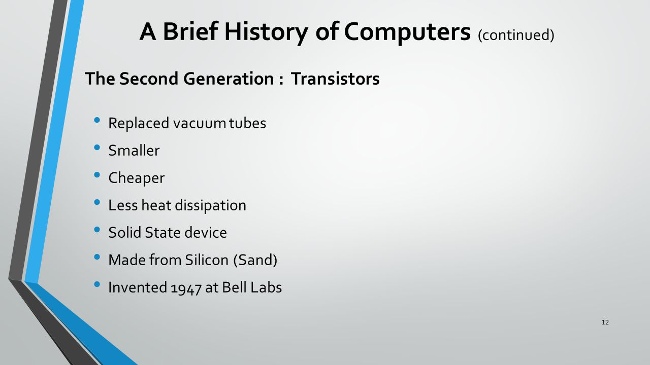 The Second Generation : Transistors Replaced vacuum tubes Smaller Cheaper Less heat dissipation Solid State device Made from Silicon (Sand) Invented 1947 at Bell Labs A Brief History of Computers (continued) 12