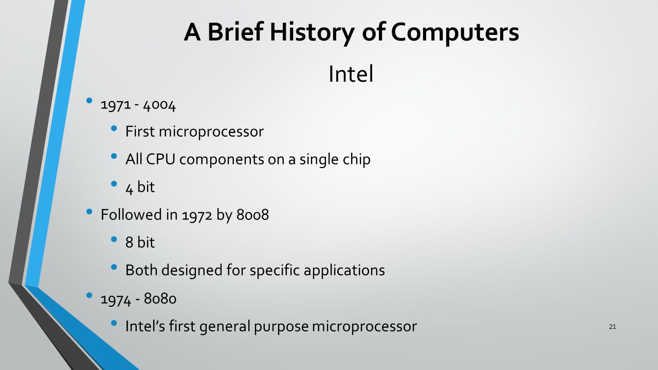Intel 1971 - 4004 First microprocessor All CPU components on a single chip 4 bit Followed in 1972 by 8008 8 bit Both designed for specific applications 1974 - 8080 Intel's first general purpose microprocessor A Brief History of Computers 21