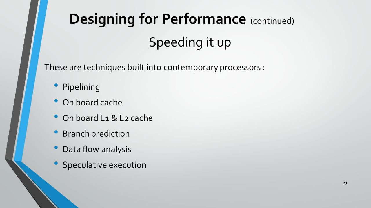 Speeding it up Pipelining On board cache On board L1 & L2 cache Branch prediction Data flow analysis Speculative execution Designing for Performance (continued) These are techniques built into contemporary processors : 23