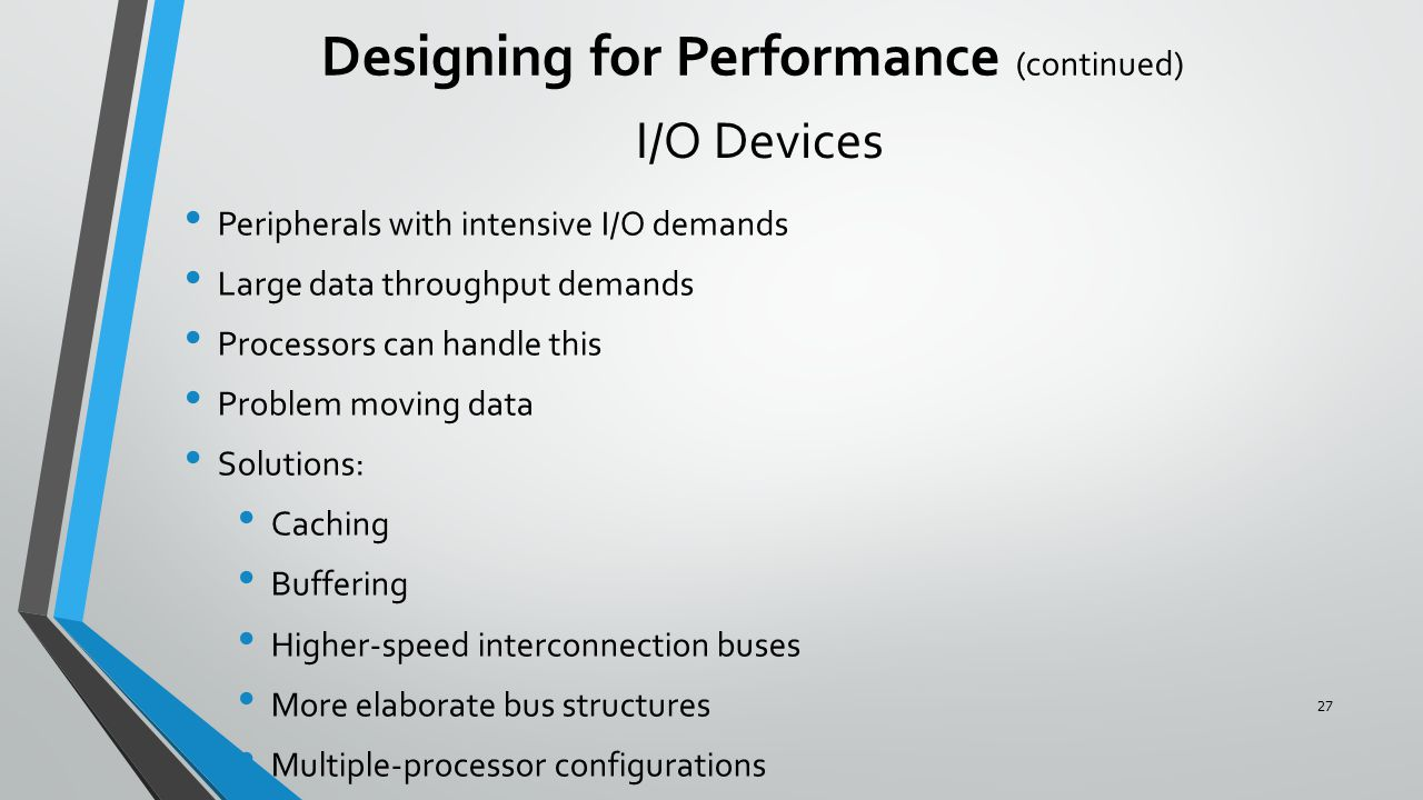 I/O Devices Peripherals with intensive I/O demands Large data throughput demands Processors can handle this Problem moving data Solutions: Caching Buffering Higher-speed interconnection buses More elaborate bus structures Multiple-processor configurations Designing for Performance (continued) 27