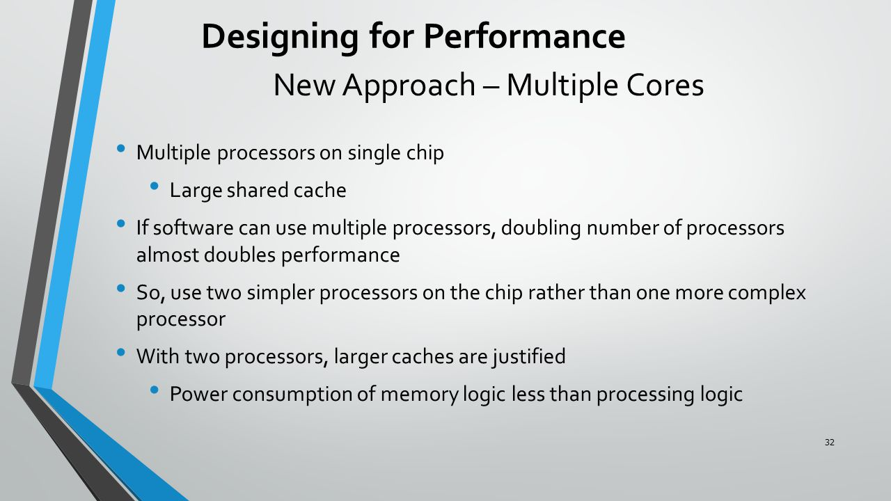 New Approach – Multiple Cores Multiple processors on single chip Large shared cache If software can use multiple processors, doubling number of processors almost doubles performance So, use two simpler processors on the chip rather than one more complex processor With two processors, larger caches are justified Power consumption of memory logic less than processing logic Designing for Performance 32