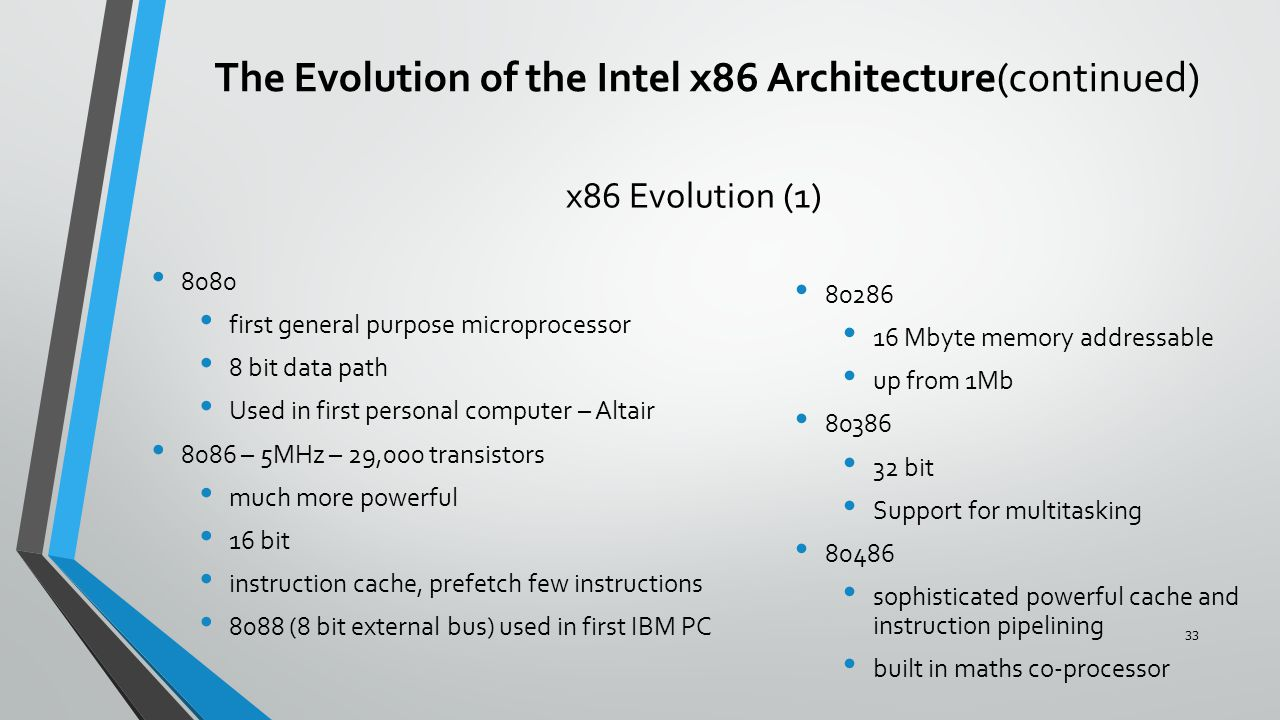 x86 Evolution (1) 8080 first general purpose microprocessor 8 bit data path Used in first personal computer – Altair 8086 – 5MHz – 29,000 transistors much more powerful 16 bit instruction cache, prefetch few instructions 8088 (8 bit external bus) used in first IBM PC 80286 16 Mbyte memory addressable up from 1Mb 80386 32 bit Support for multitasking 80486 sophisticated powerful cache and instruction pipelining built in maths co-processor The Evolution of the Intel x86 Architecture(continued) 33