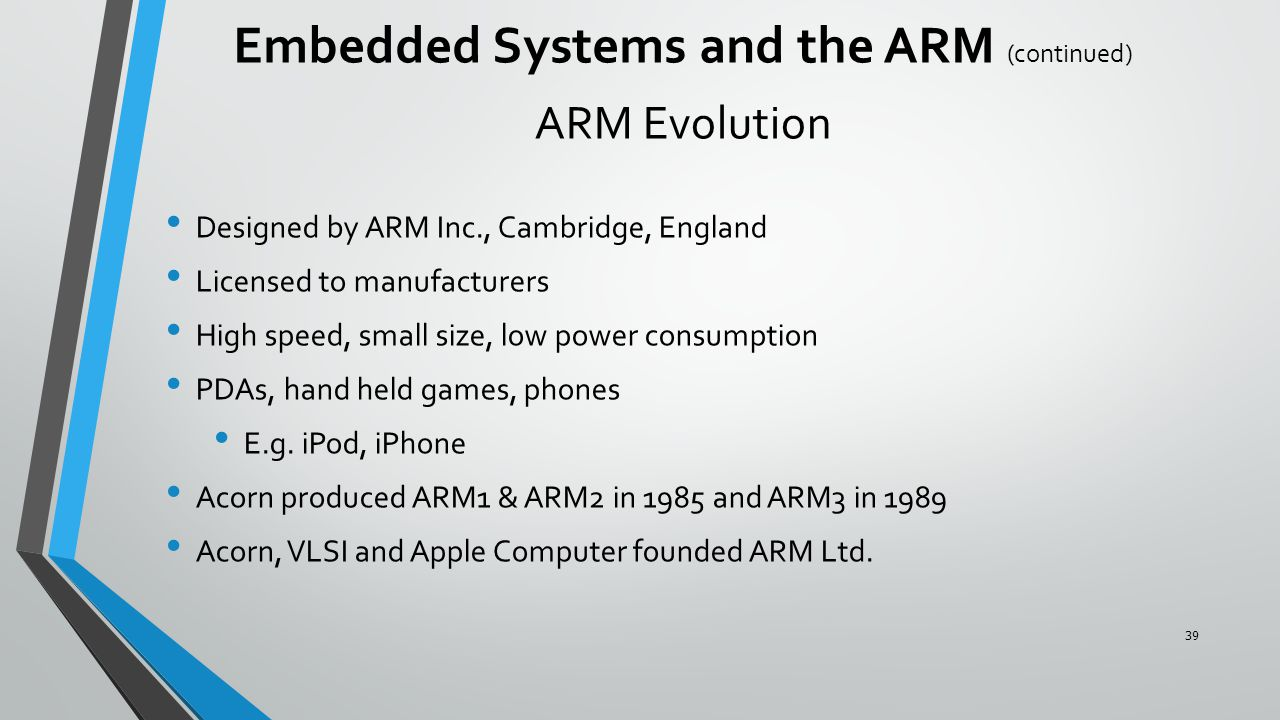 ARM Evolution Designed by ARM Inc., Cambridge, England Licensed to manufacturers High speed, small size, low power consumption PDAs, hand held games,
