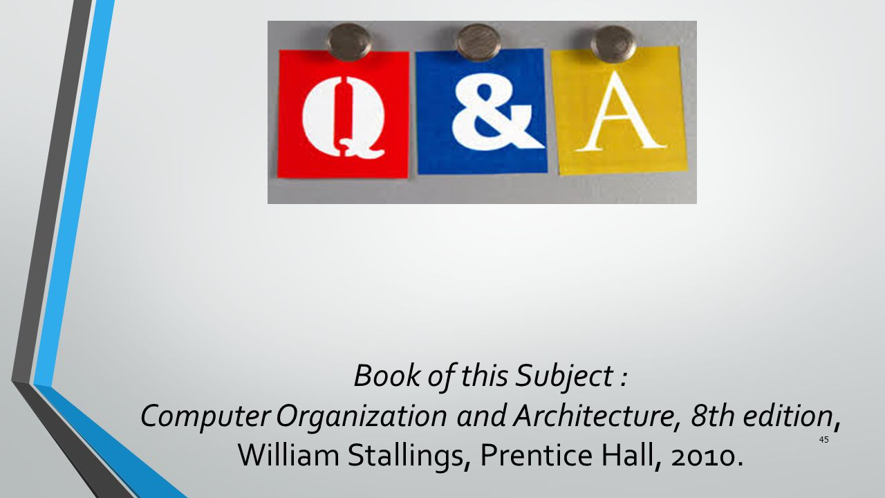 Book of this Subject : Computer Organization and Architecture, 8th edition, William Stallings, Prentice Hall, 2010. 45
