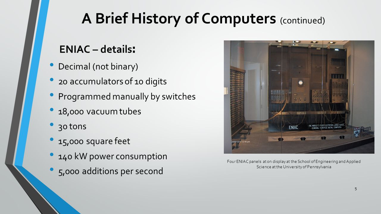 ENIAC – details: Decimal (not binary) 20 accumulators of 10 digits Programmed manually by switches 18,000 vacuum tubes 30 tons 15,000 square feet 140