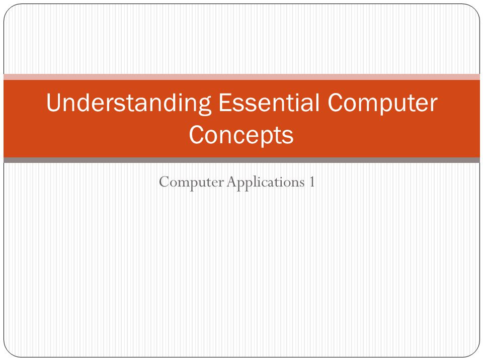Computer Applications 1 Understanding Essential Computer Concepts