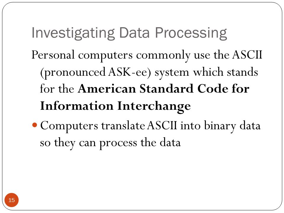 Investigating Data Processing Personal computers commonly use the ASCII (pronounced ASK-ee) system which stands for the American Standard Code for Inf