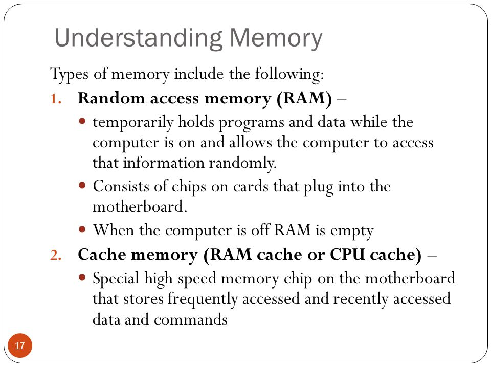 Understanding Memory Types of memory include the following: 1. Random access memory (RAM) – temporarily holds programs and data while the computer is