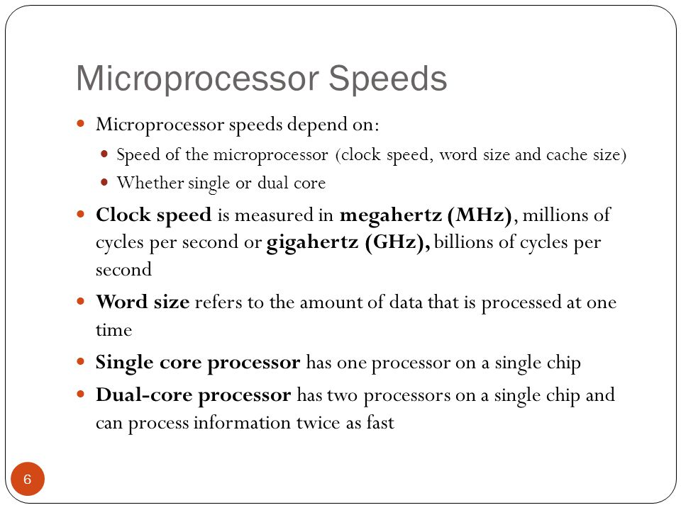Microprocessor Speeds Microprocessor speeds depend on: Speed of the microprocessor (clock speed, word size and cache size) Whether single or dual core