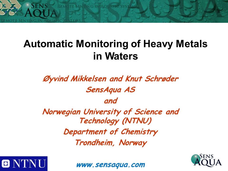 Automatic Monitoring of Heavy Metals in Waters Øyvind Mikkelsen and Knut Schrøder SensAqua AS and Norwegian University of Science and Technology (NTNU) Department of Chemistry Trondheim, Norway www.sensaqua.com