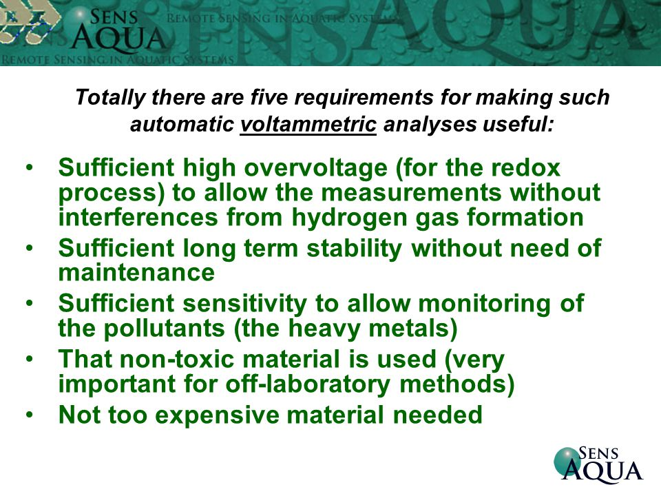 Sufficient high overvoltage (for the redox process) to allow the measurements without interferences from hydrogen gas formation Sufficient long term stability without need of maintenance Sufficient sensitivity to allow monitoring of the pollutants (the heavy metals) That non-toxic material is used (very important for off-laboratory methods) Not too expensive material needed Totally there are five requirements for making such automatic voltammetric analyses useful: