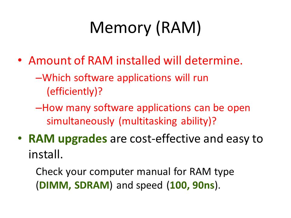 Memory (RAM) Amount of RAM installed will determine. – Which software applications will run (efficiently)? – How many software applications can be ope