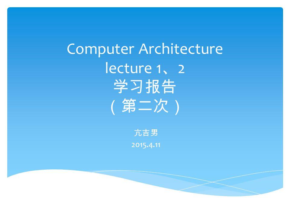 Computer Architecture lecture 1 、 2 学习报告 (第二次) 亢吉男 2015.4.11
