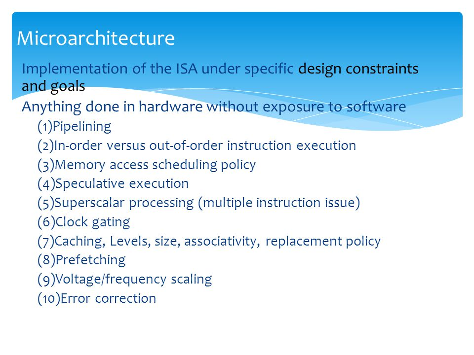 Implementation of the ISA under specific design constraints and goals Anything done in hardware without exposure to software (1)Pipelining (2)In-order