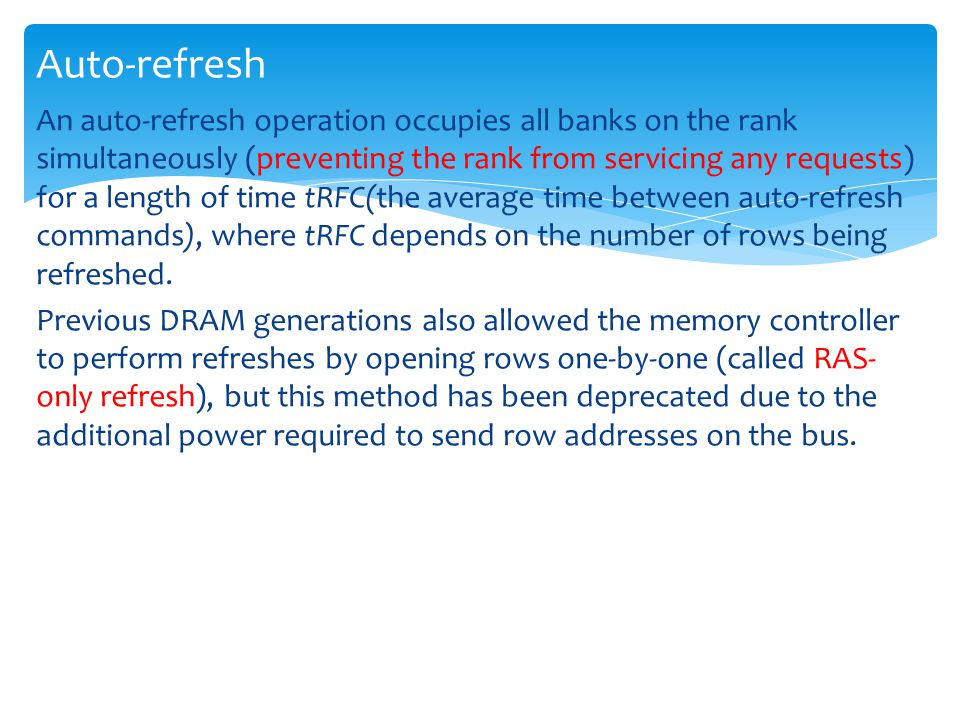An auto-refresh operation occupies all banks on the rank simultaneously (preventing the rank from servicing any requests) for a length of time tRFC(the average time between auto-refresh commands), where tRFC depends on the number of rows being refreshed.