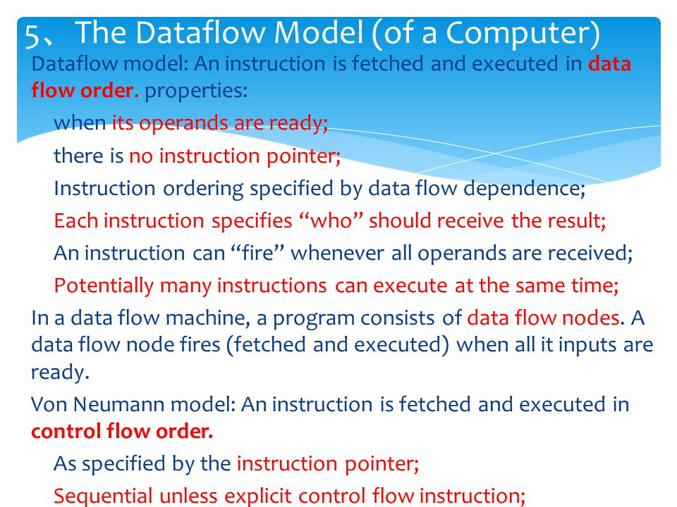 Dataflow model: An instruction is fetched and executed in data flow order. properties: when its operands are ready; there is no instruction pointer; I
