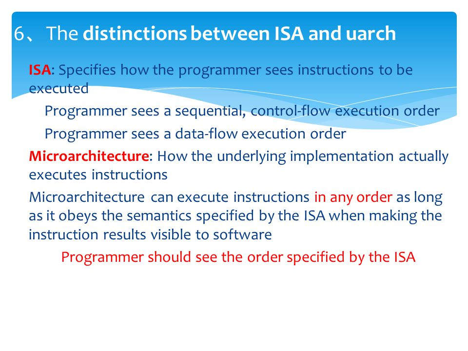 ISA: Specifies how the programmer sees instructions to be executed Programmer sees a sequential, control-flow execution order Programmer sees a data-flow execution order Microarchitecture: How the underlying implementation actually executes instructions Microarchitecture can execute instructions in any order as long as it obeys the semantics specified by the ISA when making the instruction results visible to software Programmer should see the order specified by the ISA 6 、 The distinctions between ISA and uarch