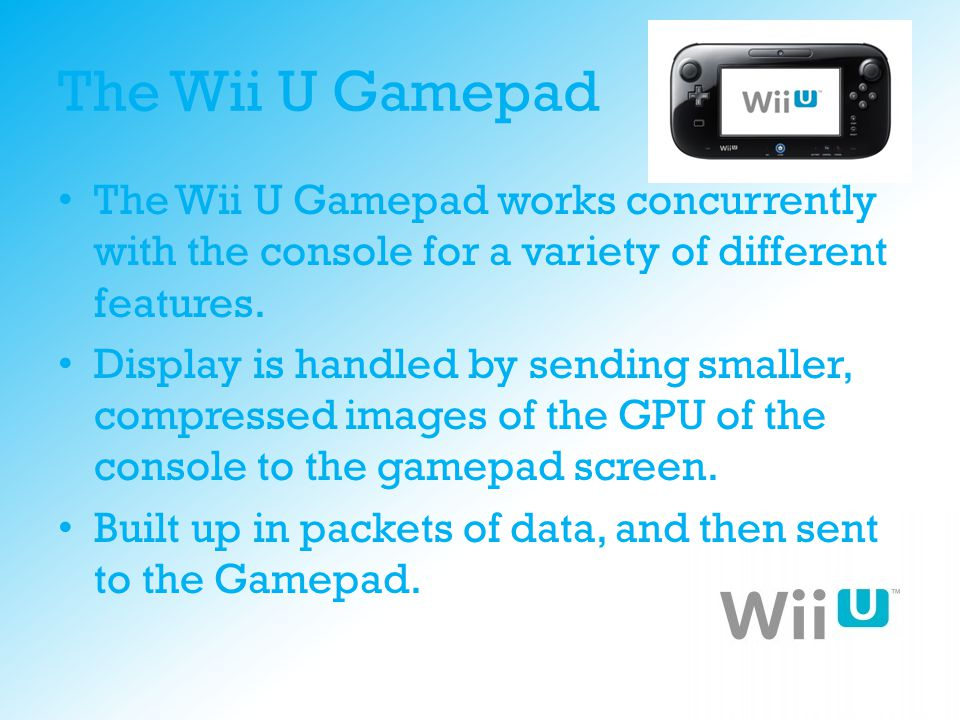 The Wii U Gamepad The Wii U Gamepad works concurrently with the console for a variety of different features. Display is handled by sending smaller, co