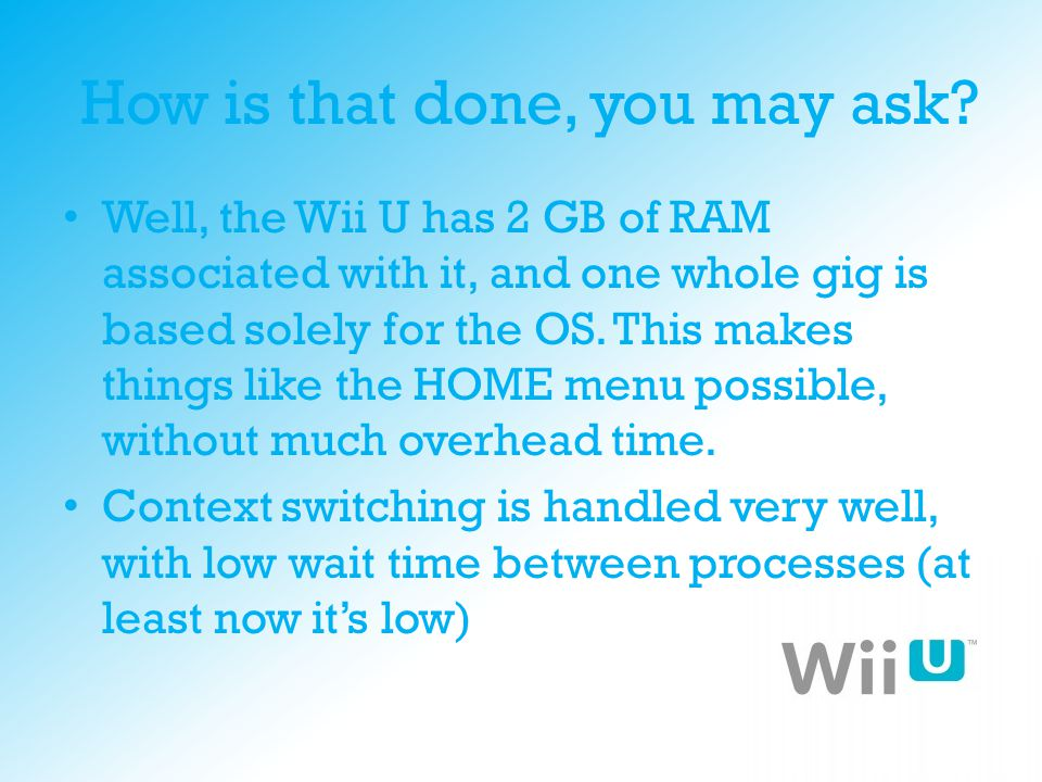 How is that done, you may ask? Well, the Wii U has 2 GB of RAM associated with it, and one whole gig is based solely for the OS. This makes things lik