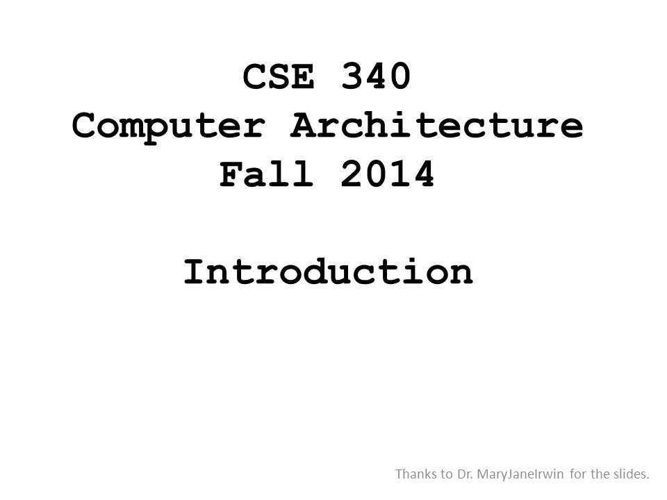 CSE 340 Computer Architecture Fall 2014 Introduction Thanks to Dr. MaryJaneIrwin for the slides.