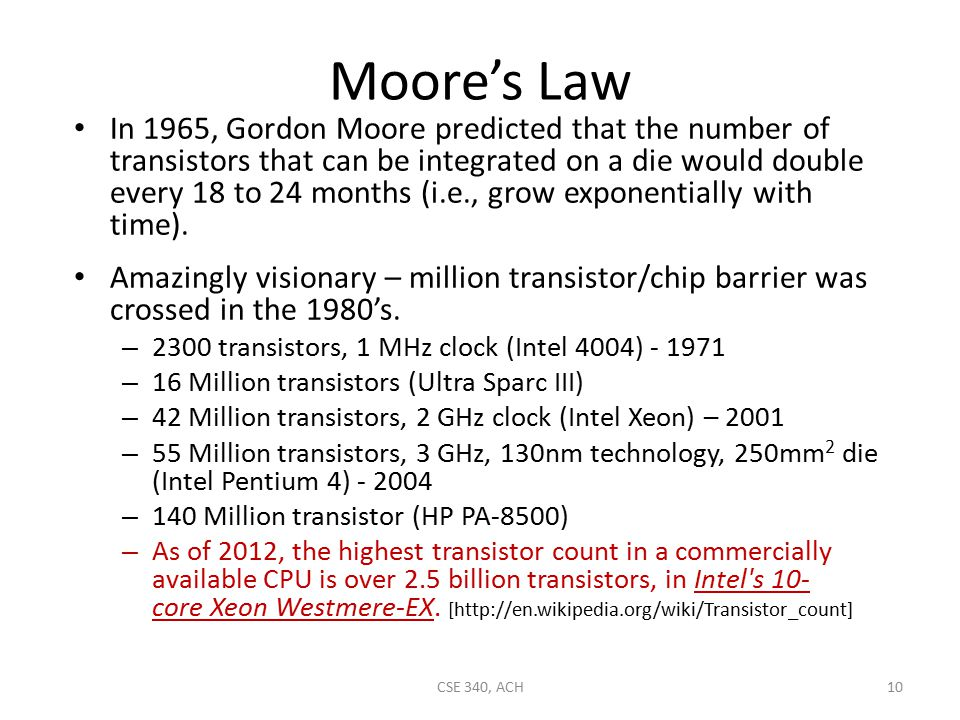 Moore's Law In 1965, Gordon Moore predicted that the number of transistors that can be integrated on a die would double every 18 to 24 months (i.e., grow exponentially with time).