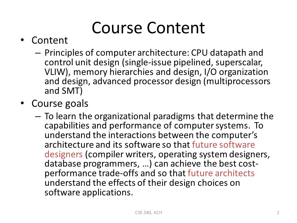 Course Content Content – Principles of computer architecture: CPU datapath and control unit design (single-issue pipelined, superscalar, VLIW), memory hierarchies and design, I/O organization and design, advanced processor design (multiprocessors and SMT) Course goals – To learn the organizational paradigms that determine the capabilities and performance of computer systems.