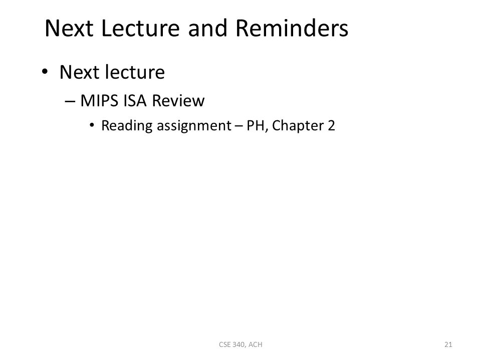 Next Lecture and Reminders Next lecture – MIPS ISA Review Reading assignment – PH, Chapter 2 21CSE 340, ACH