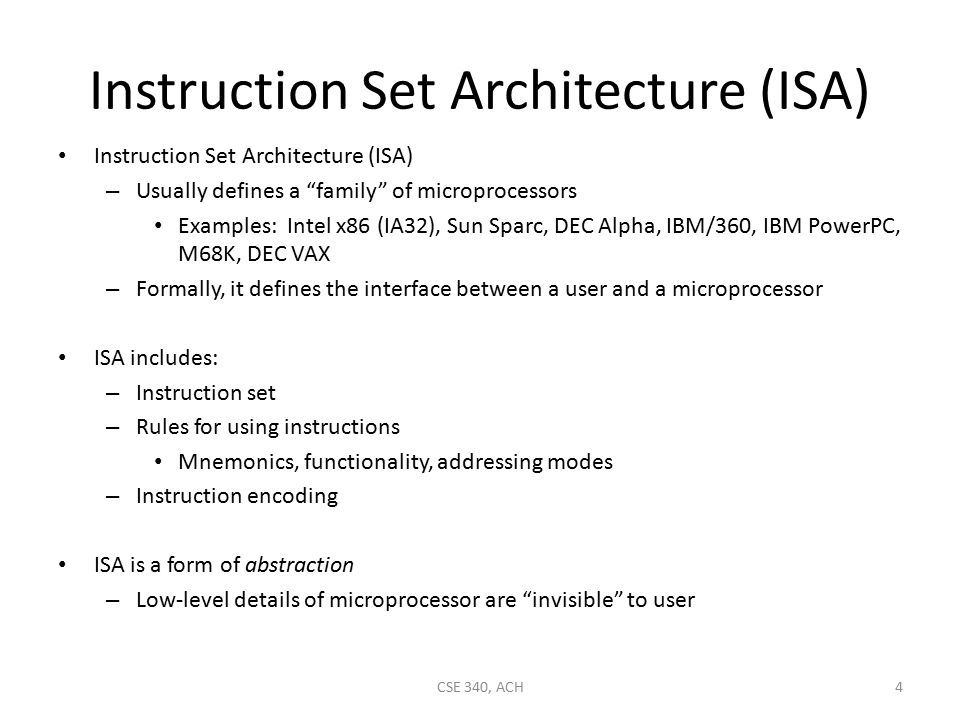 Instruction Set Architecture (ISA) – Usually defines a family of microprocessors Examples: Intel x86 (IA32), Sun Sparc, DEC Alpha, IBM/360, IBM PowerPC, M68K, DEC VAX – Formally, it defines the interface between a user and a microprocessor ISA includes: – Instruction set – Rules for using instructions Mnemonics, functionality, addressing modes – Instruction encoding ISA is a form of abstraction – Low-level details of microprocessor are invisible to user CSE 340, ACH4