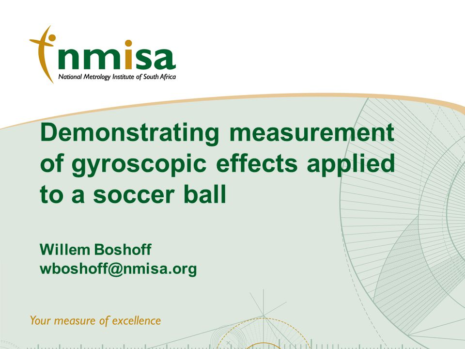 © NMISA 2010 Demonstrating measurement of gyroscopic effects applied to a soccer ball Willem Boshoff wboshoff@nmisa.org