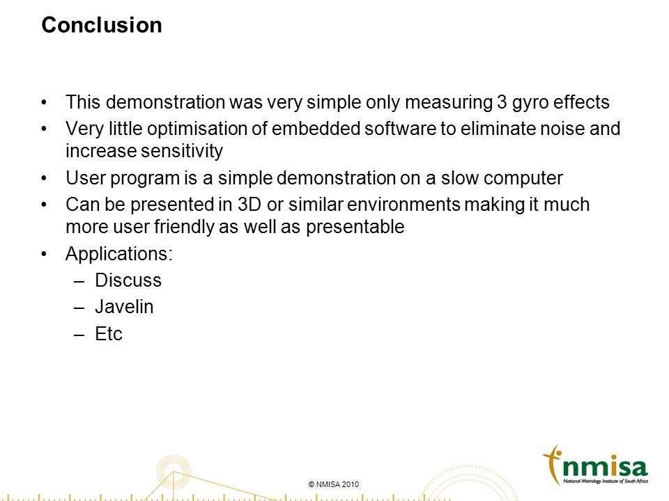 © NMISA 2010 Conclusion This demonstration was very simple only measuring 3 gyro effects Very little optimisation of embedded software to eliminate no