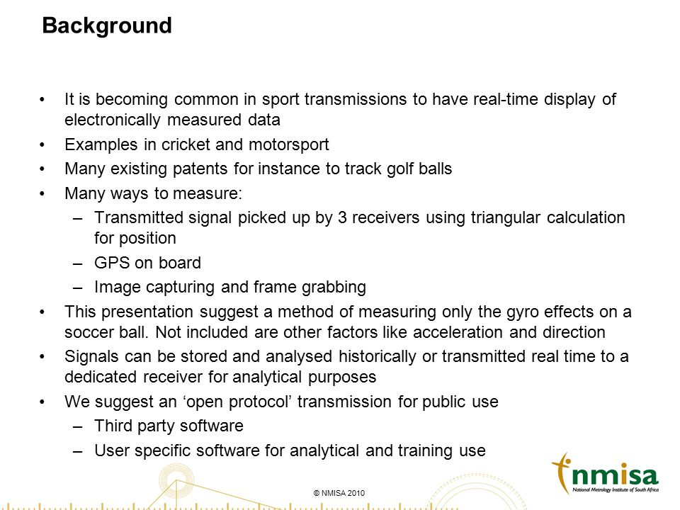 © NMISA 2010 Background It is becoming common in sport transmissions to have real-time display of electronically measured data Examples in cricket and