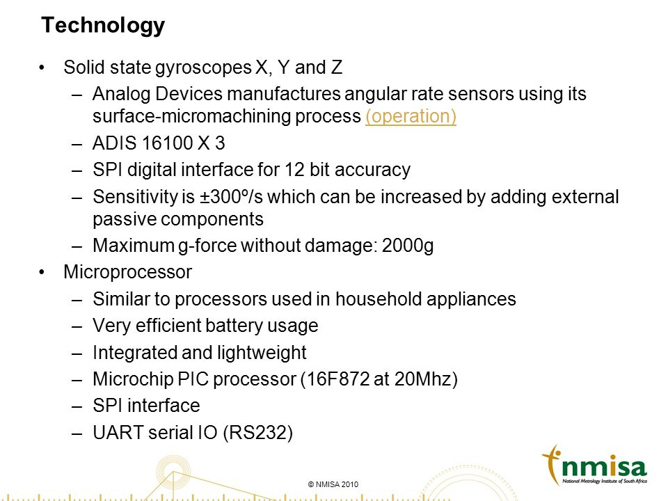 © NMISA 2010 Technology Solid state gyroscopes X, Y and Z –Analog Devices manufactures angular rate sensors using its surface-micromachining process (operation)(operation) –ADIS 16100 X 3 –SPI digital interface for 12 bit accuracy –Sensitivity is ±300º/s which can be increased by adding external passive components –Maximum g-force without damage: 2000g Microprocessor –Similar to processors used in household appliances –Very efficient battery usage –Integrated and lightweight –Microchip PIC processor (16F872 at 20Mhz) –SPI interface –UART serial IO (RS232)