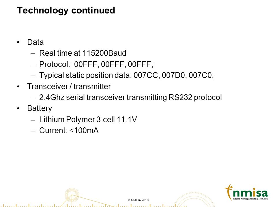 © NMISA 2010 Technology continued Data –Real time at 115200Baud –Protocol: 00FFF, 00FFF, 00FFF; –Typical static position data: 007CC, 007D0, 007C0; Transceiver / transmitter –2.4Ghz serial transceiver transmitting RS232 protocol Battery –Lithium Polymer 3 cell 11.1V –Current: <100mA