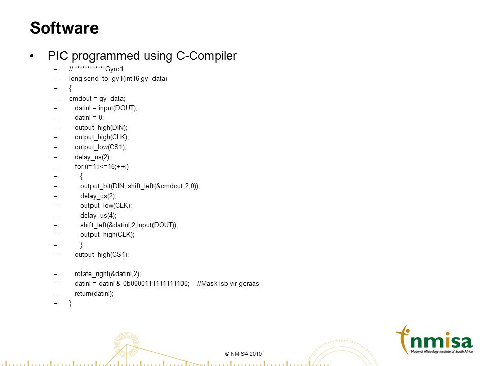 © NMISA 2010 Software PIC programmed using C-Compiler –// ************Gyro1 –long send_to_gy1(int16 gy_data) –{ –cmdout = gy_data; – datinl = input(DO