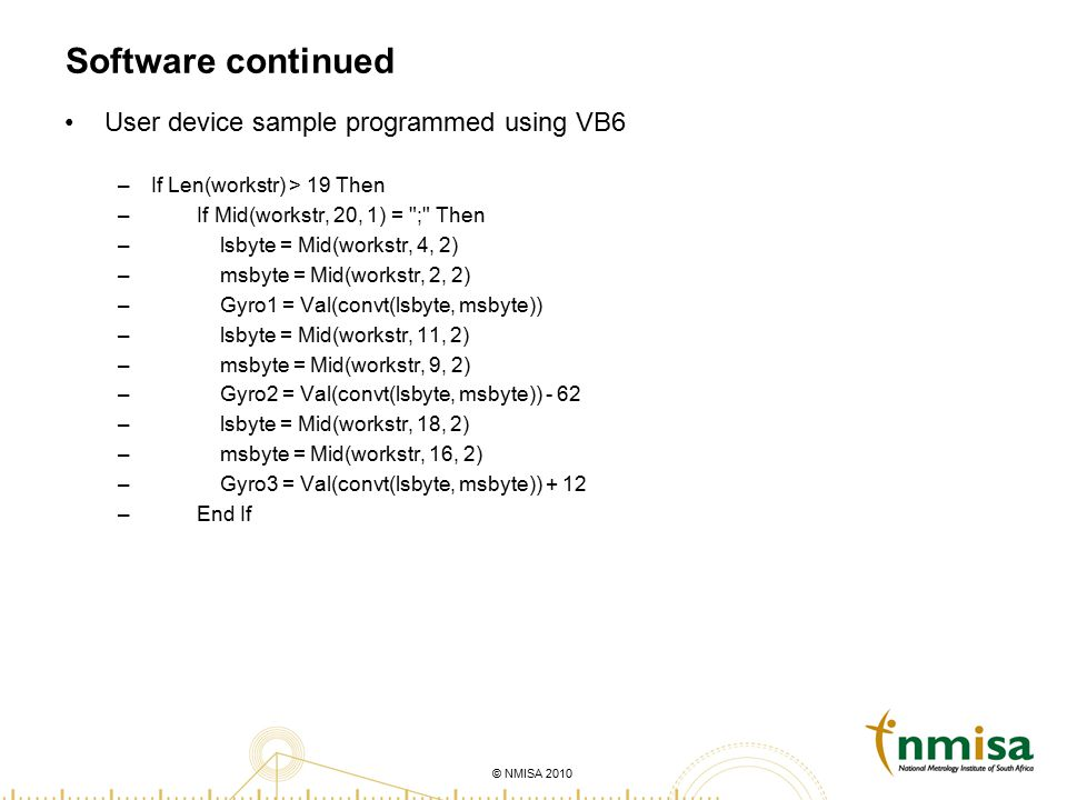 © NMISA 2010 Software continued User device sample programmed using VB6 –If Len(workstr) > 19 Then – If Mid(workstr, 20, 1) = ; Then – lsbyte = Mid(workstr, 4, 2) – msbyte = Mid(workstr, 2, 2) – Gyro1 = Val(convt(lsbyte, msbyte)) – lsbyte = Mid(workstr, 11, 2) – msbyte = Mid(workstr, 9, 2) – Gyro2 = Val(convt(lsbyte, msbyte)) - 62 – lsbyte = Mid(workstr, 18, 2) – msbyte = Mid(workstr, 16, 2) – Gyro3 = Val(convt(lsbyte, msbyte)) + 12 – End If