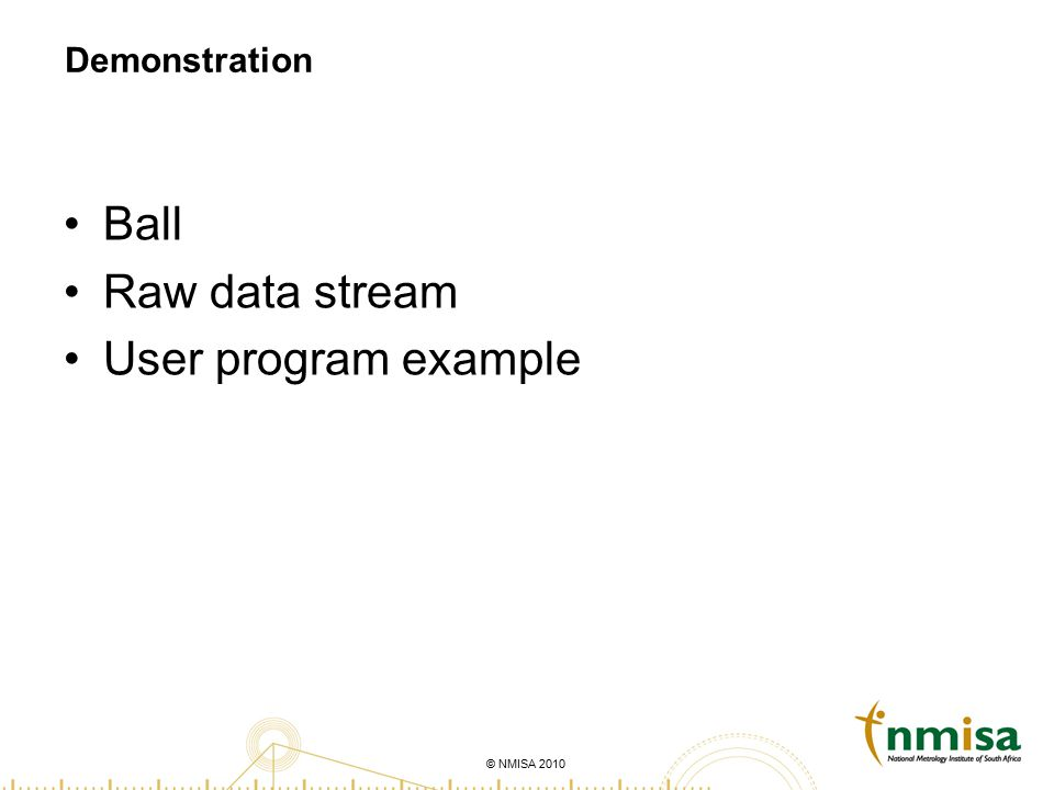 © NMISA 2010 Demonstration Ball Raw data stream User program example