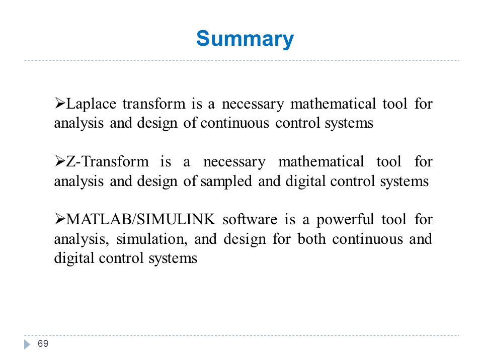 69  Laplace transform is a necessary mathematical tool for analysis and design of continuous control systems  Z-Transform is a necessary mathematical tool for analysis and design of sampled and digital control systems  MATLAB/SIMULINK software is a powerful tool for analysis, simulation, and design for both continuous and digital control systems Summary