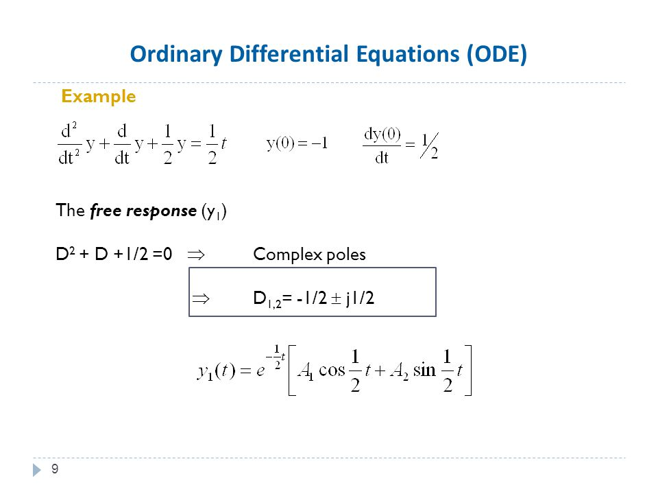 Example The free response (y 1 ) D 2 + D +1/2 =0  Complex poles  D 1,2 = -1/2  j1/2 9 Ordinary Differential Equations (ODE)