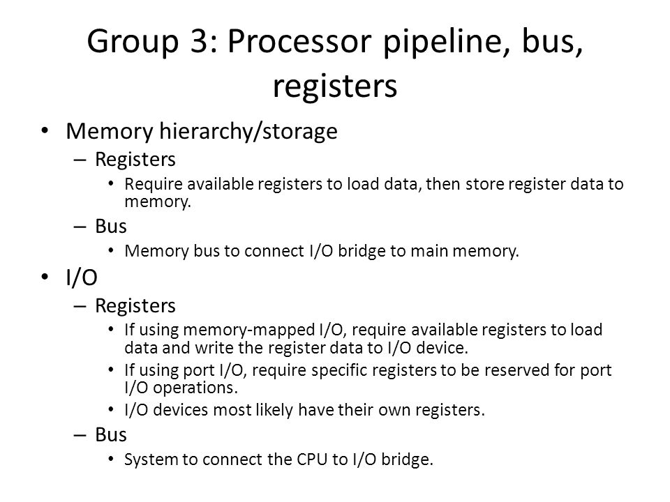 Group 3: Processor pipeline, bus, registers Memory hierarchy/storage – Registers Require available registers to load data, then store register data to memory.